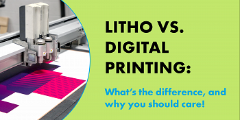 Litho Vs. Digital Printing: What's the Difference, And Why You Should Care!